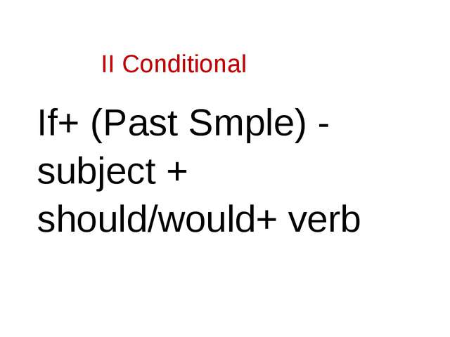 II Conditional If+ (Past Smple) - subject + should/would+ verb