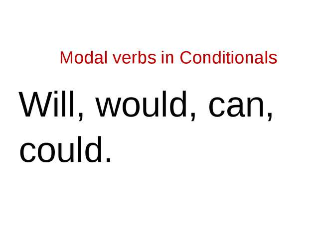 Modal verbs in Conditionals Will, would, can, could.
