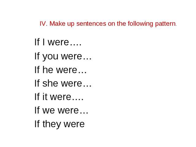 IV. Make up sentences on the following pattern. If I were…. If you were… If...