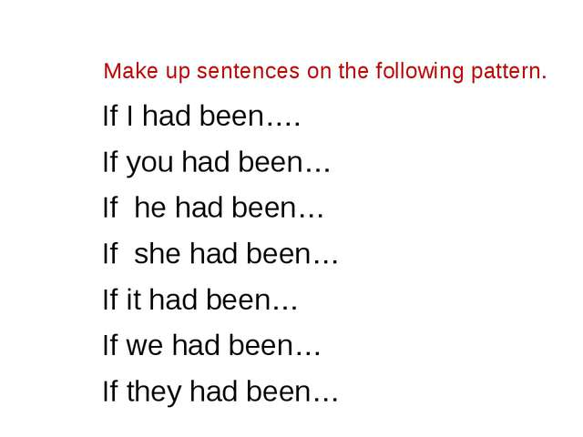 Make up sentences on the following pattern. If I had been…. If you had been…...