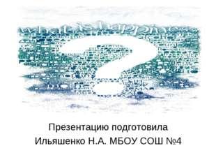 Презентацию подготовила Ильяшенко Н.А. МБОУ СОШ №4