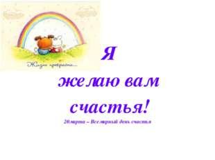 Я желаю вам счастья! 20марта – Всемирный день счастья