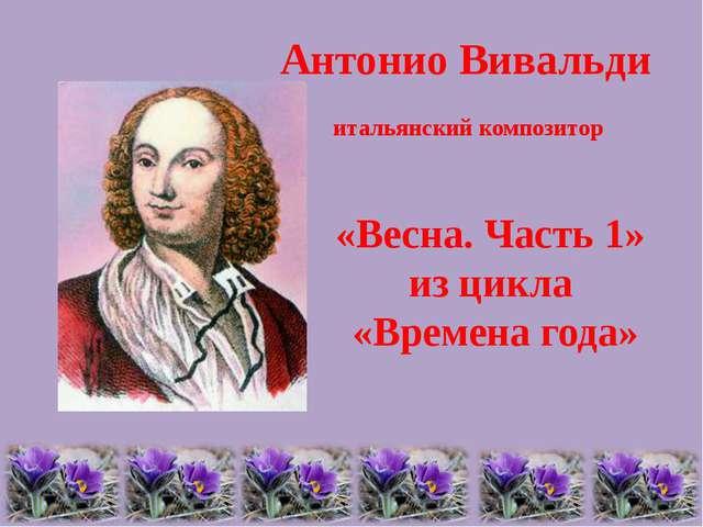 Антонио Вивальди итальянский композитор «Весна. Часть 1» из цикла «Времена го...
