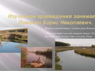 Изучением краеведения занимается Ломакин Борис Николаевич. Первое путешествие