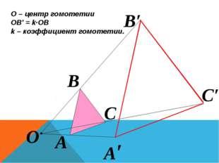 О – центр гомотетии ОВ′ = k∙ОВ k – коэффициент гомотетии. О А А′ В В′ С С′