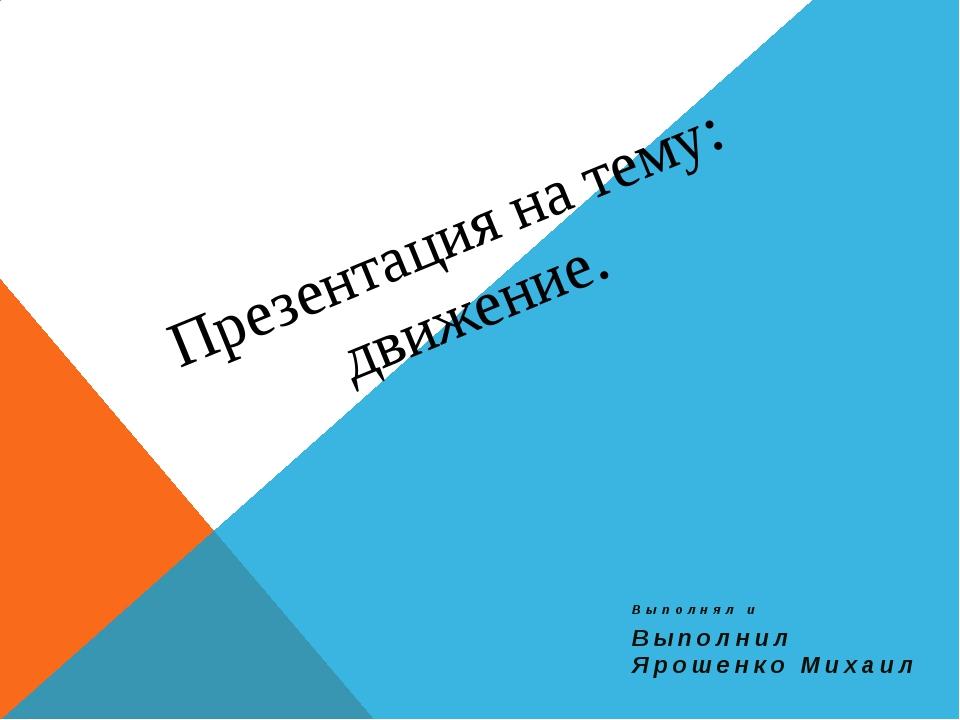 Презентация на тему: движение. Выполнял и Выполнил Ярошенко Михаил