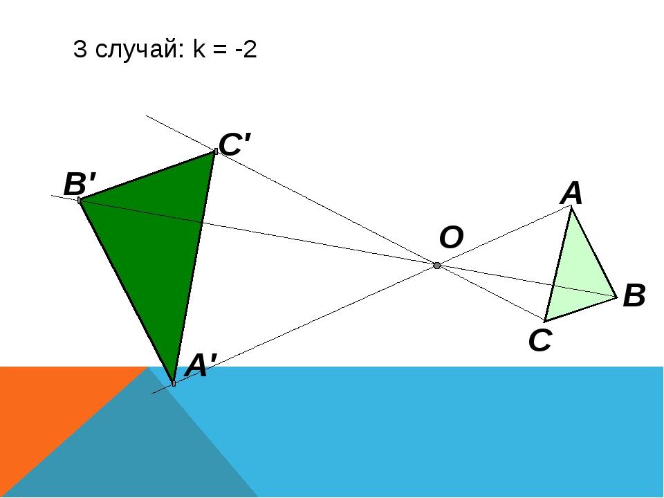 3 случай: k = -2 О А В С А′ В′ С′