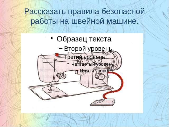 Рассказать правила безопасной работы на швейной машине.