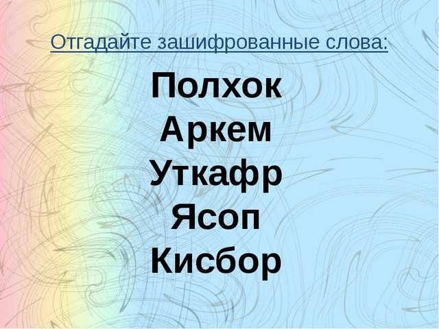 Отгадайте зашифрованные слова: Полхок Аркем Уткафр Ясоп Кисбор