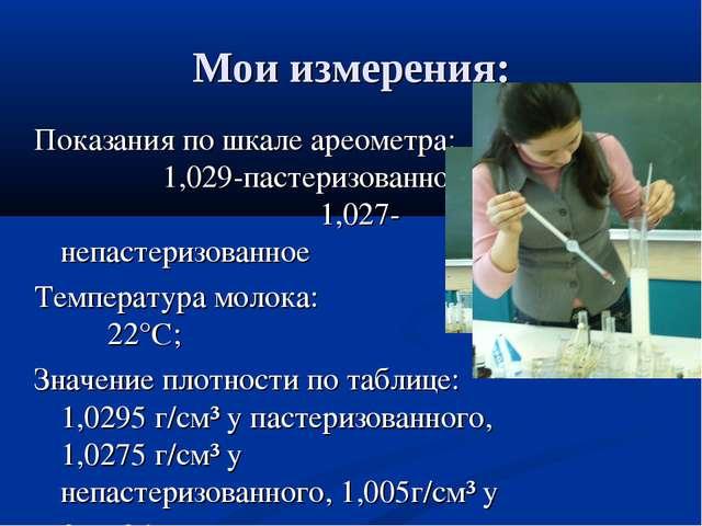 Мои измерения: Показания по шкале ареометра: 1,029-пастеризованное; 1,027- не...