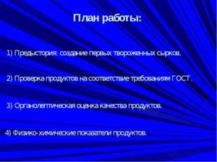 План работы: 1) Предыстория: создание первых твороженных сырков. 2) Проверка