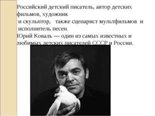 Российский детский писатель, автор детских фильмов, художник и скульптор, так