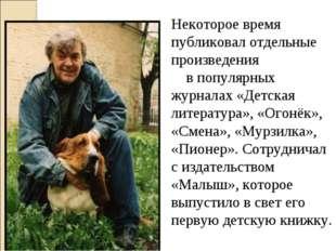 Некоторое время публиковал отдельные произведения в популярных журналах «Детс