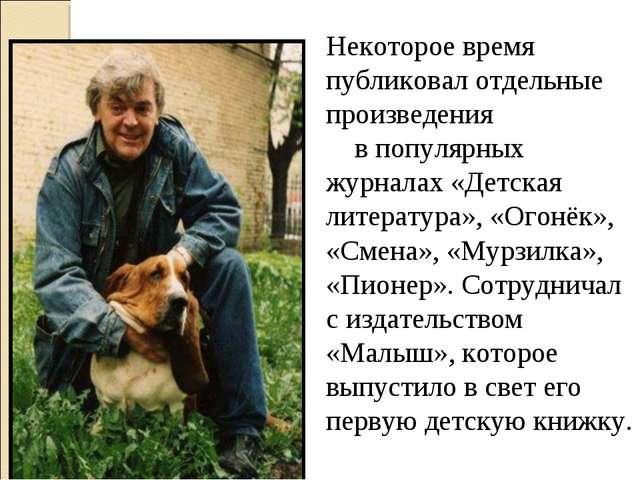 Некоторое время публиковал отдельные произведения в популярных журналах «Детс...