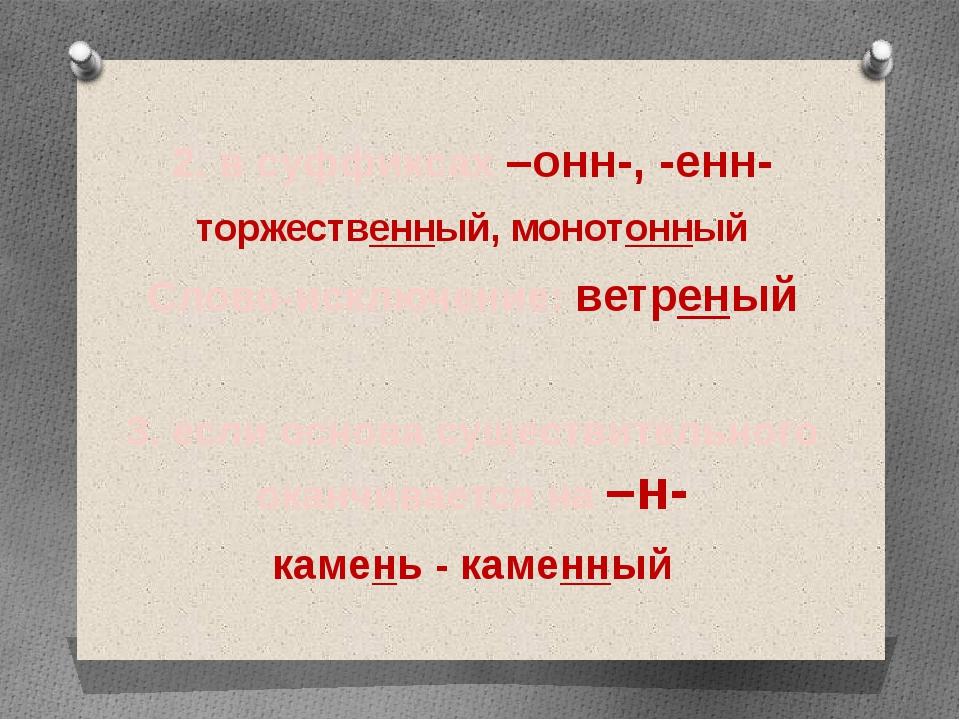 2. в суффиксах –онн-, -енн- торжественный, монотонный Слово-исключение: ветре...