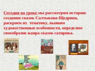 Сегодня на уроке мы рассмотрим историю создания сказок Салтыкова-Щедрина, ра