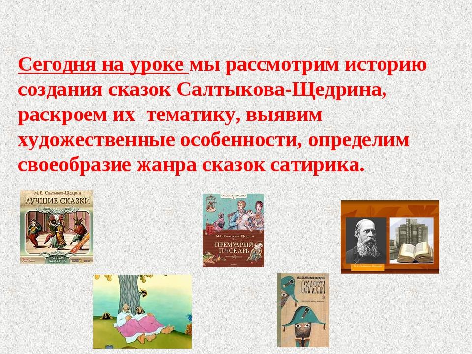 Сегодня на уроке мы рассмотрим историю создания сказок Салтыкова-Щедрина, ра...