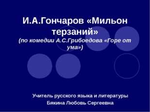 И.А.Гончаров «Мильон терзаний» (по комедии А.С.Грибоедова «Горе от ума») Учит