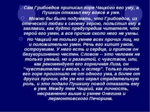 Сам Грибоедов приписал горе Чацкого его уму, а Пушкин отказал ему вовсе в уме