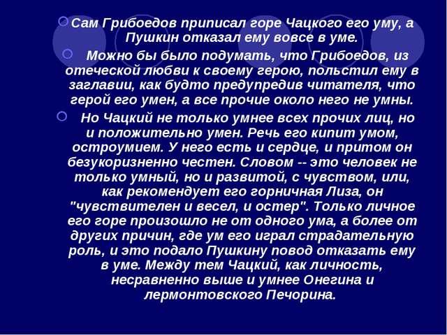 Сам Грибоедов приписал горе Чацкого его уму, а Пушкин отказал ему вовсе в уме...