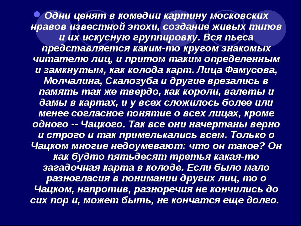 Одни ценят в комедии картину московских нравов известной эпохи, создание живы...
