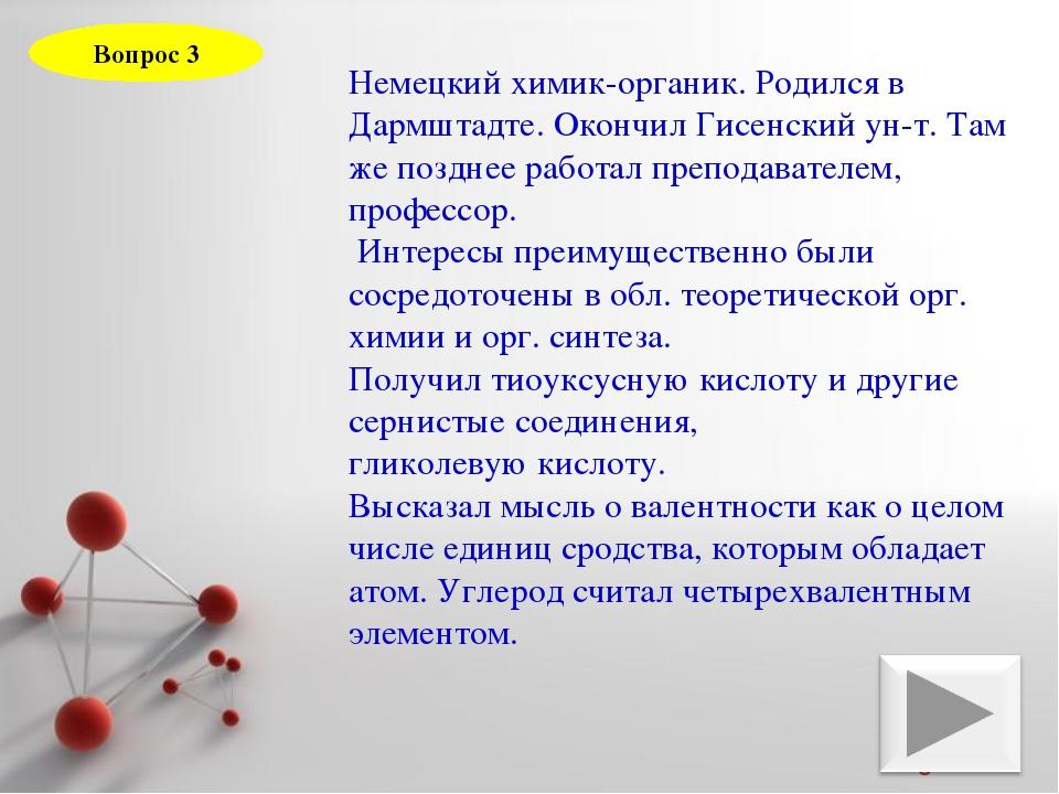 Вопрос 3 Немецкий химик-органик. Родился в Дармштадте. Окончил Гисенский ун-т...