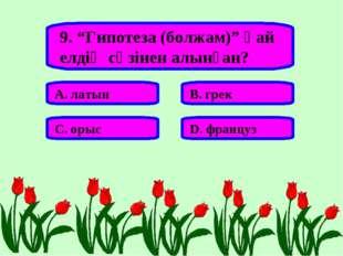 """9. """"Гипотеза (болжам)"""" қай елдің сөзінен алынған? А. латын В. грек С. орыс D."""