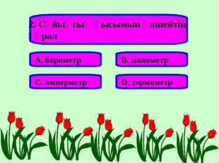 2. Сұйықтың қысымын өлшейтін құрал А. барометр В. манометр С. амперметр D. те