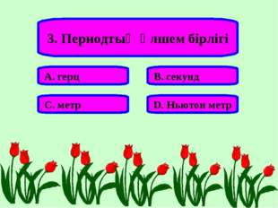 3. Периодтың өлшем бірлігі А. герц В. секунд С. метр D. Ньютон метр