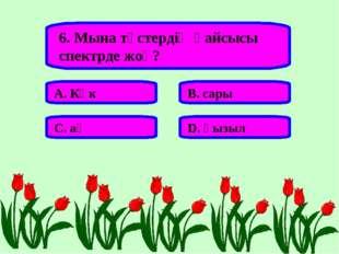 6. Мына түстердің қайсысы спектрде жоқ? А. Көк В. сары С. ақ D. қызыл