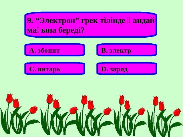 """9. """"Электрон"""" грек тілінде қандай мағына береді? А. эбонит В. электр С. янтар..."""
