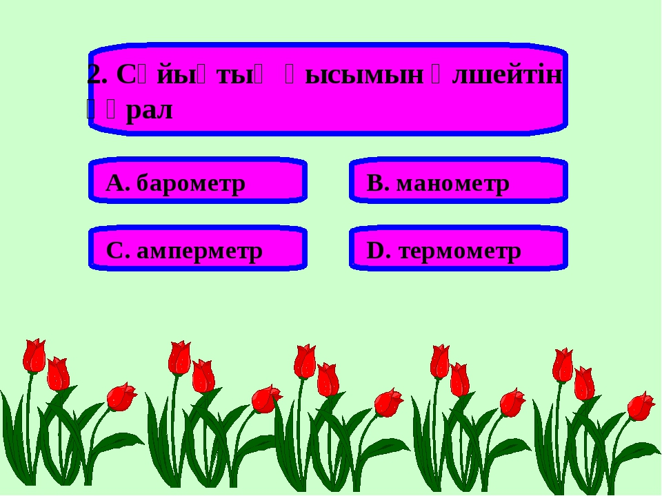 2. Сұйықтың қысымын өлшейтін құрал А. барометр В. манометр С. амперметр D. те...
