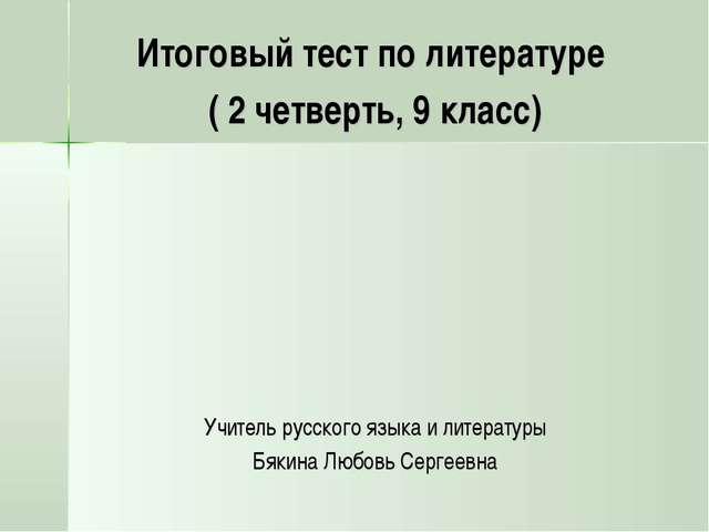 Итоговый тест по литературе ( 2 четверть, 9 класс) Учитель русского языка и л...