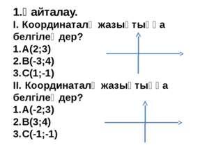 1.Қайталау. I.Координаталқ жазықтыққа белгілеңдер? 1.А(2;3) 2.B(-3;4) 3.C