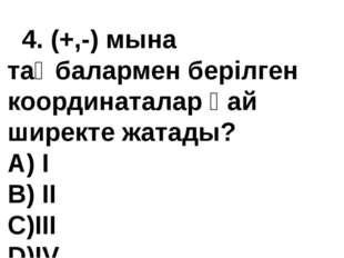 4. (+,-) мына таңбалармен берілген координаталар қай ширекте жатады? А) I В)