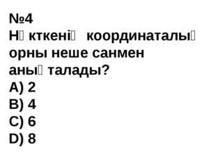 №4 Нүкткенің координаталық орны неше санмен анықталады? A) 2 В) 4 С) 6 D) 8