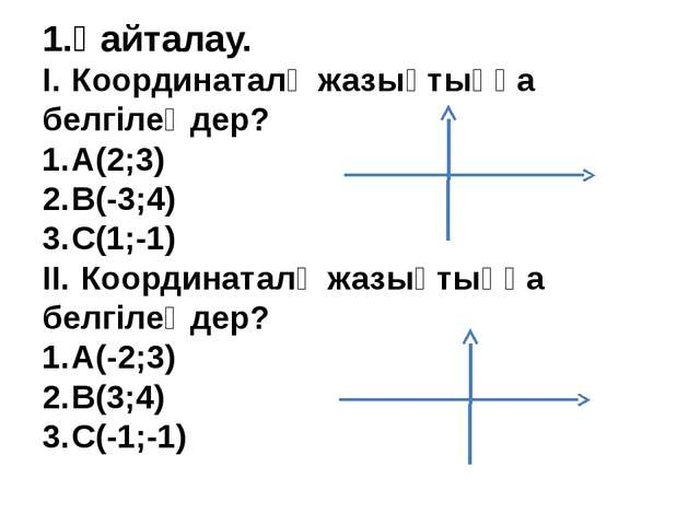 1.Қайталау. I.Координаталқ жазықтыққа белгілеңдер? 1.А(2;3) 2.B(-3;4) 3.C...
