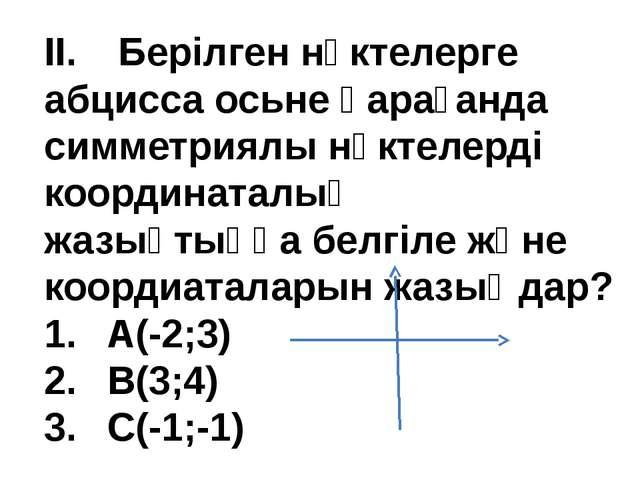 II. Берілген нүктелерге абцисса осьне қарағанда симметриялы нүктелерді коорд...
