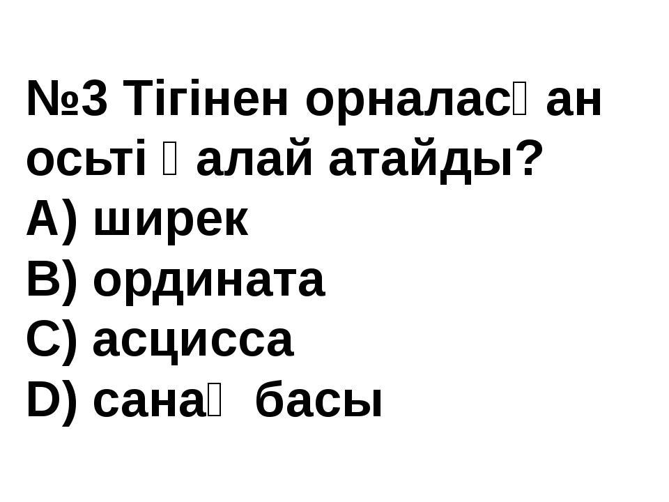 №3 Тігінен орналасқан осьті қалай атайды? А) ширек В) ордината С) асцисса D)...
