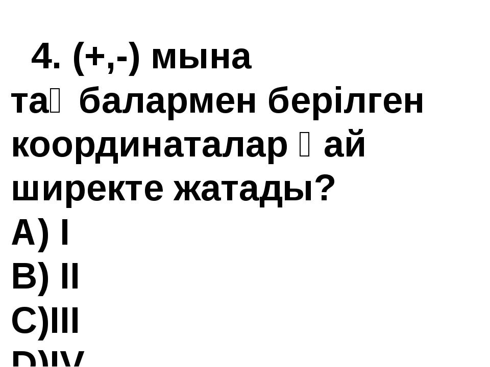 4. (+,-) мына таңбалармен берілген координаталар қай ширекте жатады? А) I В)...