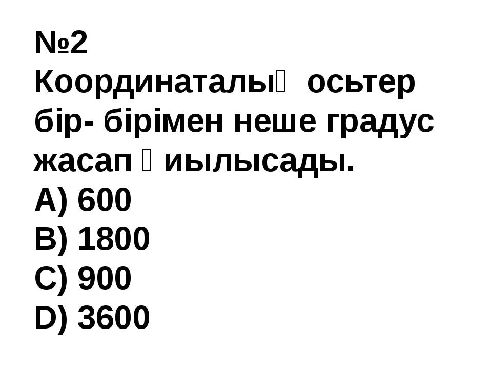 №2 Координаталық осьтер бір- бірімен неше градус жасап қиылысады. A) 600 В) 1...
