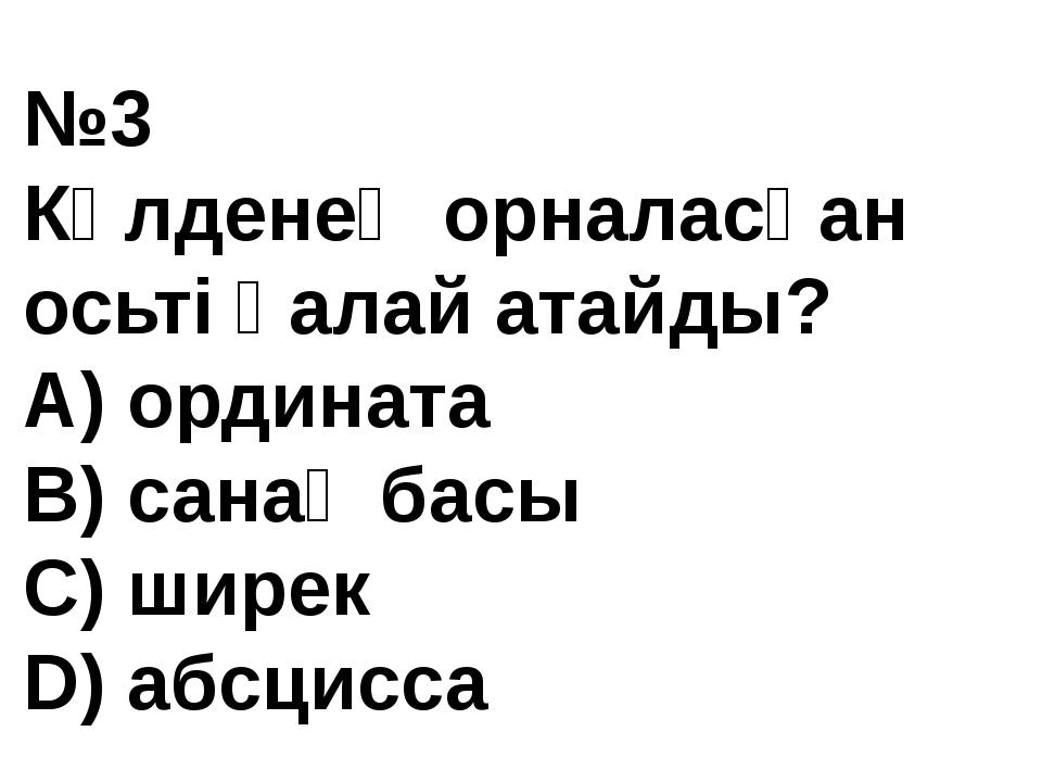 №3 Көлденең орналасқан осьті қалай атайды? A) ордината В) санақ басы С) ширек...