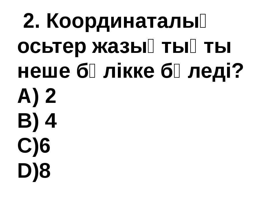 2. Координаталық осьтер жазықтықты неше бөлікке бөледі? А) 2 В) 4 С)6 D)8