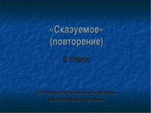 «Сказуемое» (повторение) 8 класс Учитель русского языка и литературы Бякина Л
