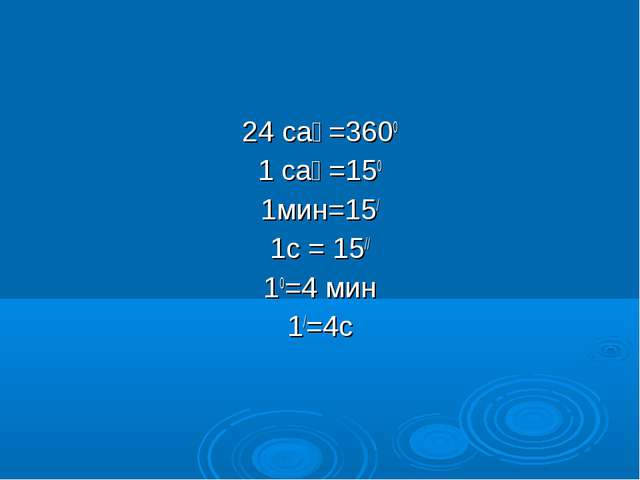 24 сағ=3600 1 сағ=150 1мин=15/ 1c = 15// 10=4 мин 1/=4c
