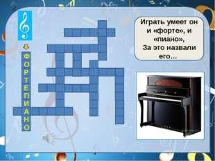 Играть умеет он и «форте», и «пиано», За это назвали его… Ф О Р Т Е П И А Н О