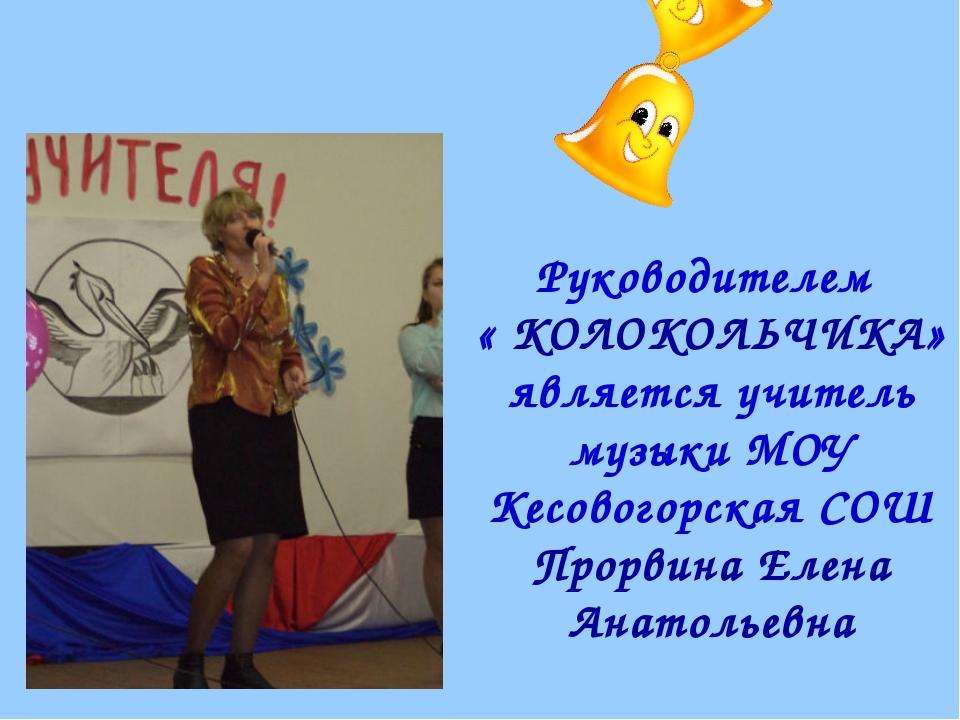 Руководителем « КОЛОКОЛЬЧИКА» является учитель музыки МОУ Кесовогорская СОШ П...