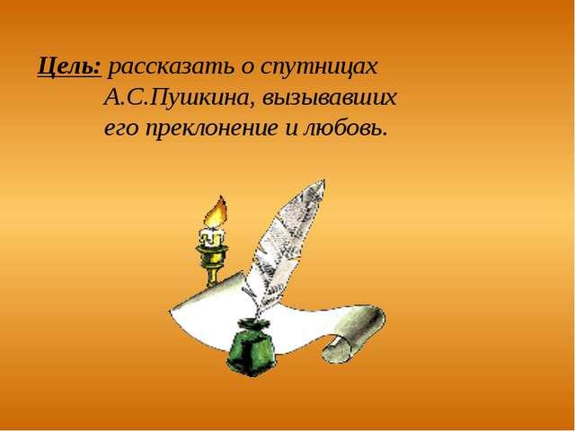 Цель: рассказать о спутницах А.С.Пушкина, вызывавших его преклонение и любовь.