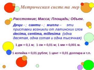 Метрическая система мер Расстояние; Масса; Площадь; Объем. Деци - ; санти -
