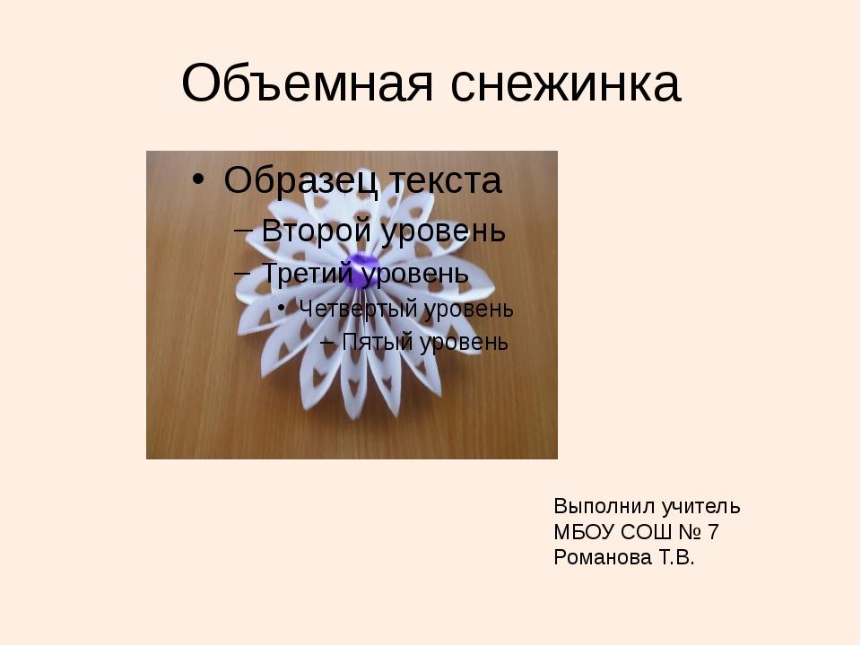 Объемная снежинка Выполнил учитель МБОУ СОШ № 7 Романова Т.В.